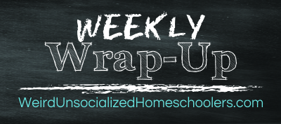 weekly wrap up weird unscocialized homeschoolers
